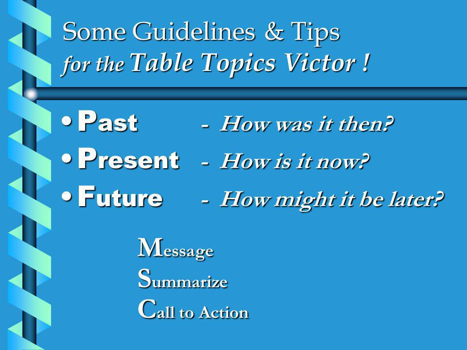 Some Guidelines & Tips for the Table Topics Victor ! P ast - How was it then?P ast - How was it then? P resent - How is it now?P resent - How is it no
