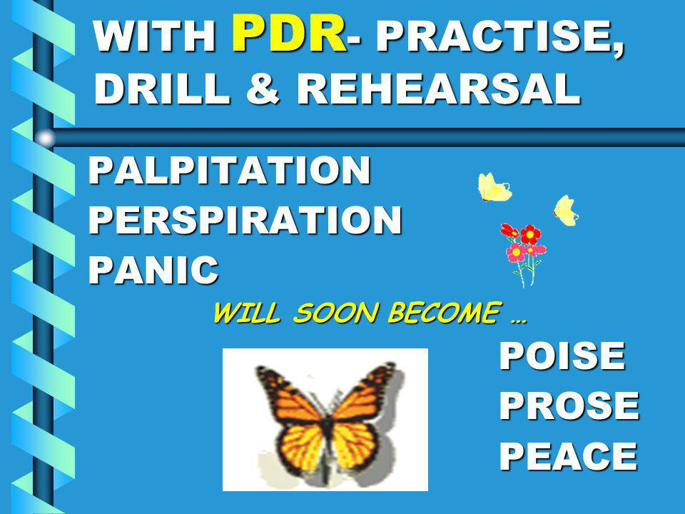 WITH PDR - PRACTISE, DRILL & REHEARSAL PALPITATIONPERSPIRATIONPANIC WILL SOON BECOME … WILL SOON BECOME …POISEPROSEPEACE