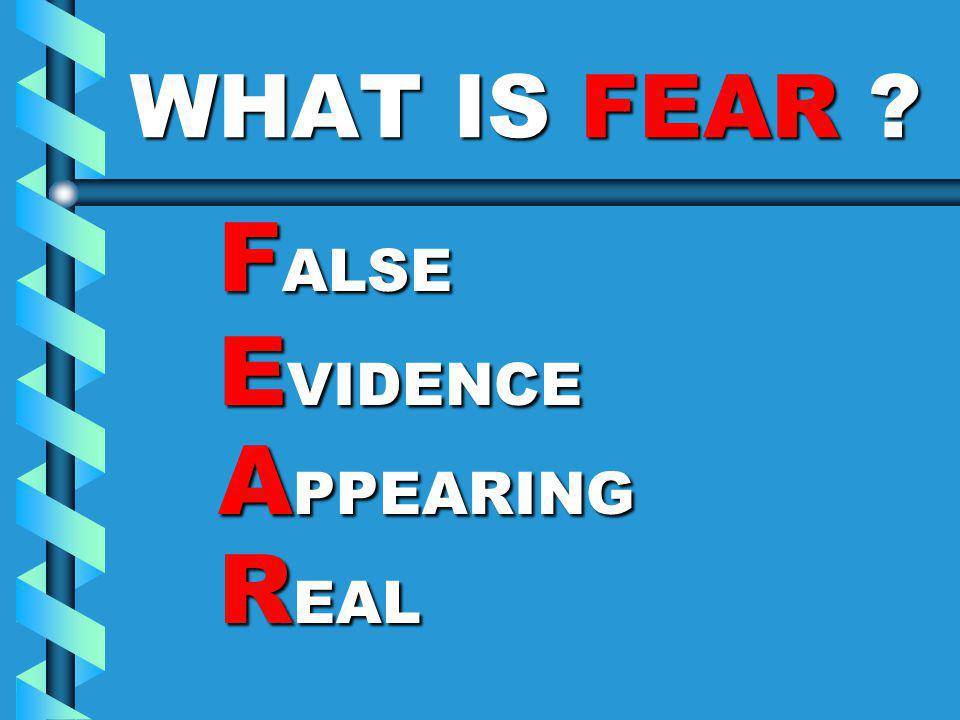 WHAT IS FEAR ? F ALSE F ALSE E VIDENCE E VIDENCE A PPEARING A PPEARING R EAL R EAL