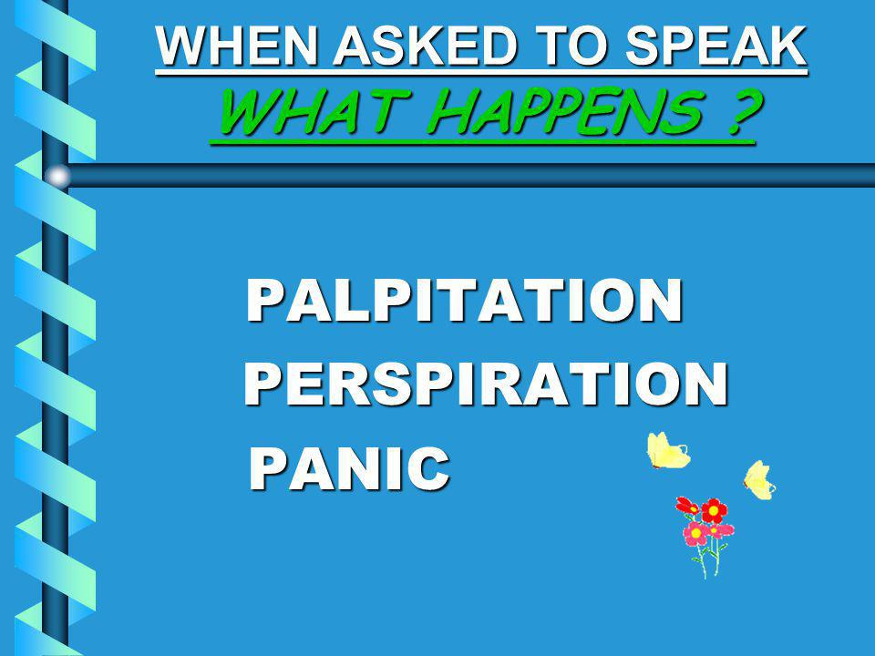 WHEN ASKED TO SPEAK WHAT HAPPENS ? PALPITATION PALPITATION PERSPIRATION PERSPIRATION PANIC PANIC