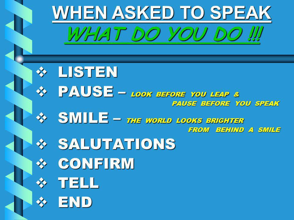 WHEN ASKED TO SPEAK WHAT DO YOU DO !!!  LISTEN  PAUSE – LOOK BEFORE YOU LEAP & PAUSE BEFORE YOU SPEAK  SMILE – THE WORLD LOOKS BRIGHTER FROM BEHIND