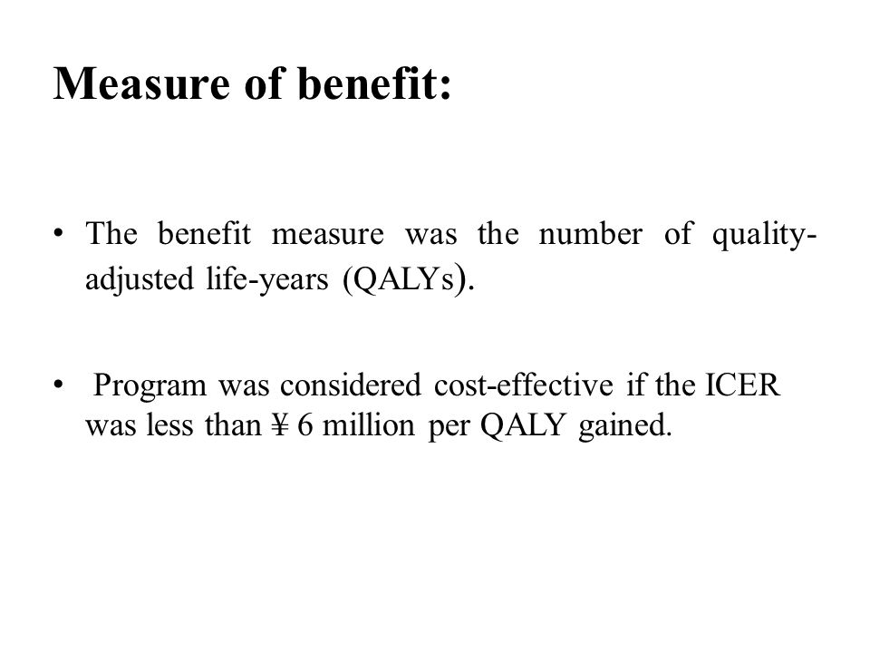 Measure of benefit: The benefit measure was the number of quality- adjusted life-years (QALYs ).