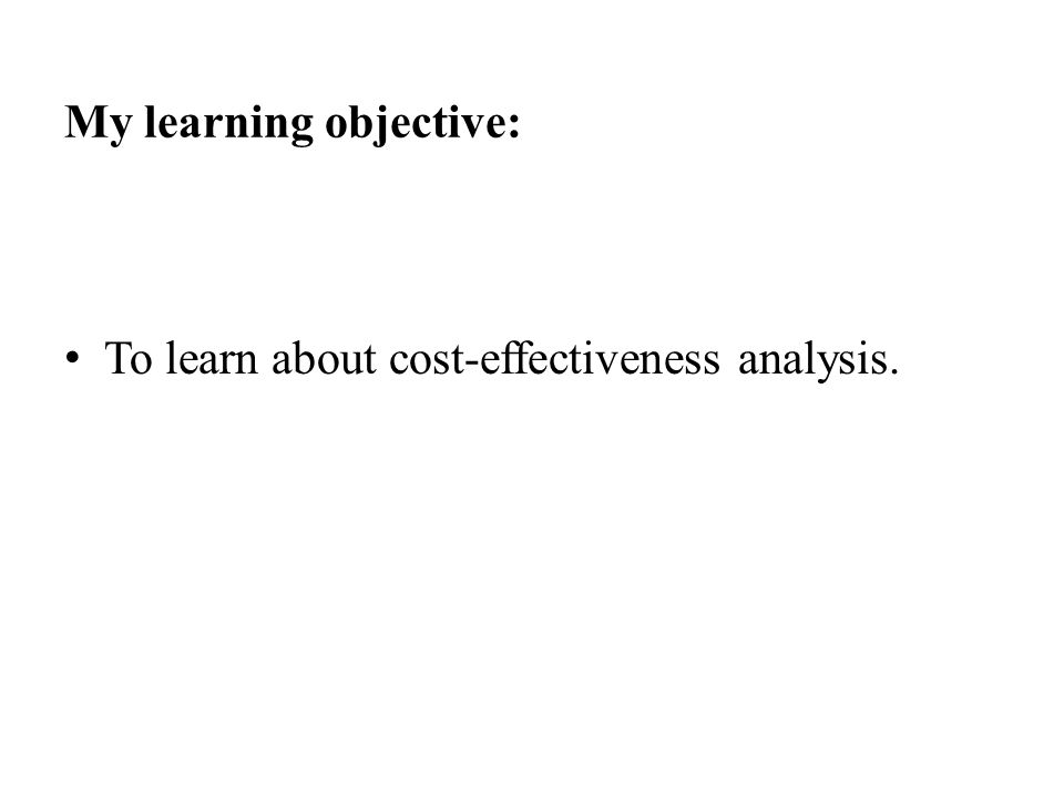 My learning objective: To learn about cost-effectiveness analysis.