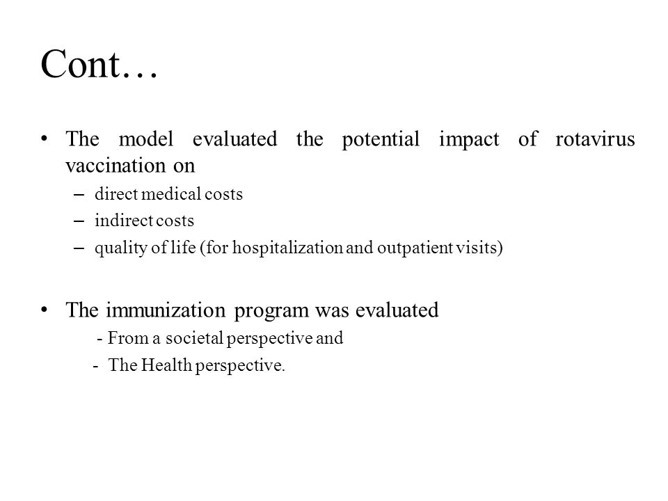 Cont… The model evaluated the potential impact of rotavirus vaccination on – direct medical costs – indirect costs – quality of life (for hospitalization and outpatient visits) The immunization program was evaluated - From a societal perspective and - The Health perspective.