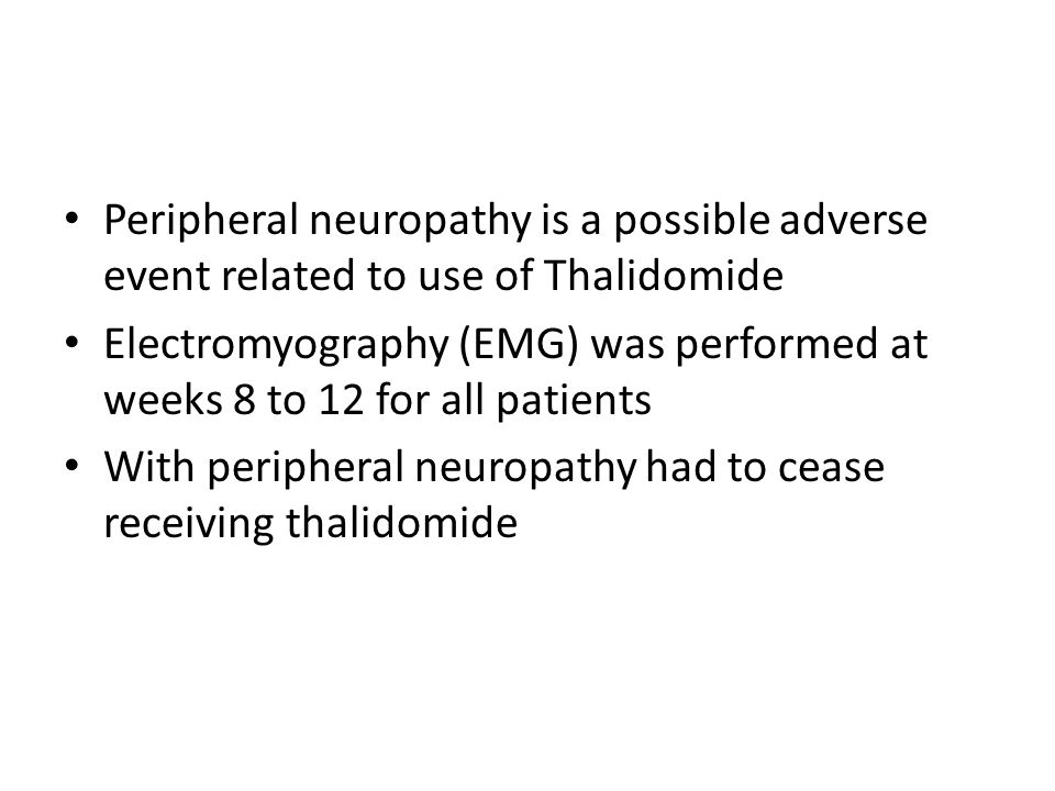 Peripheral neuropathy is a possible adverse event related to use of Thalidomide Electromyography (EMG) was performed at weeks 8 to 12 for all patients