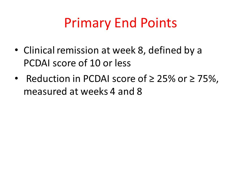 Primary End Points Clinical remission at week 8, defined by a PCDAI score of 10 or less Reduction in PCDAI score of ≥ 25% or ≥ 75%, measured at weeks
