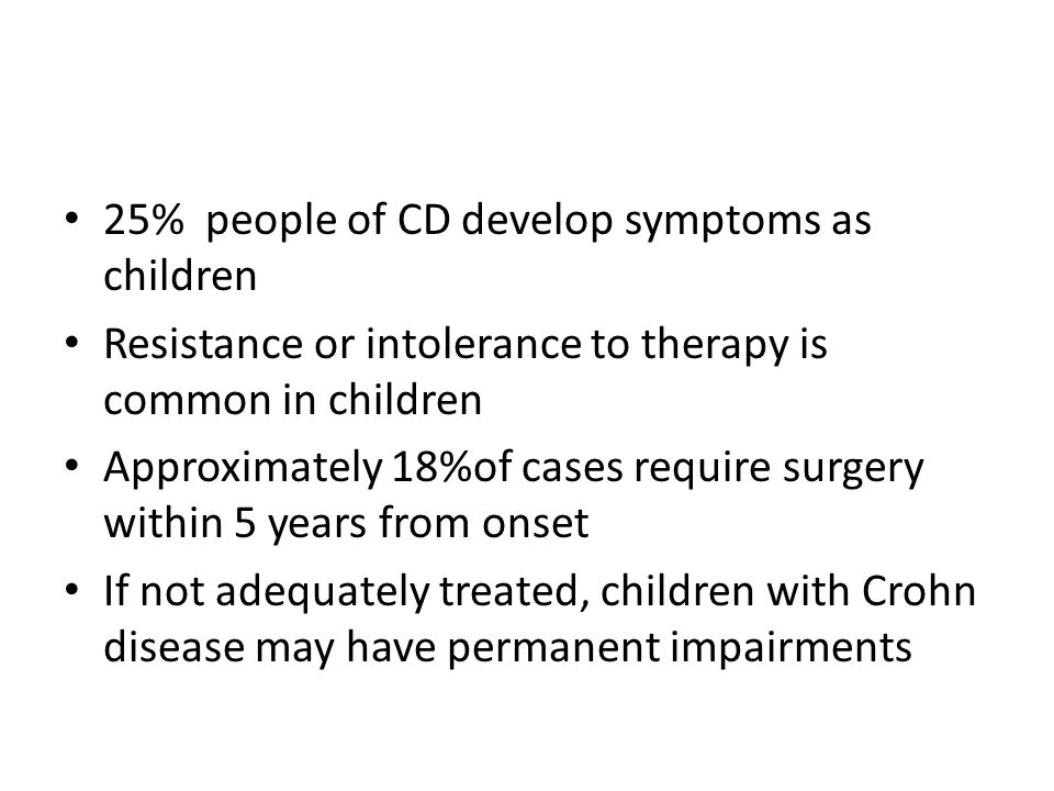 25% people of CD develop symptoms as children Resistance or intolerance to therapy is common in children Approximately 18%of cases require surgery wit
