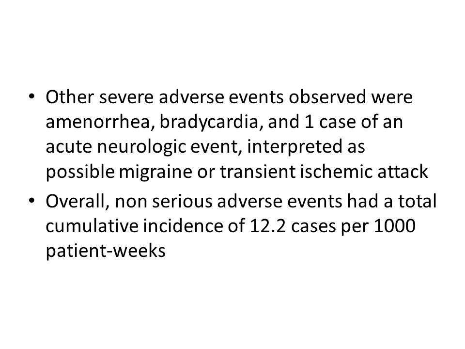 Other severe adverse events observed were amenorrhea, bradycardia, and 1 case of an acute neurologic event, interpreted as possible migraine or transi