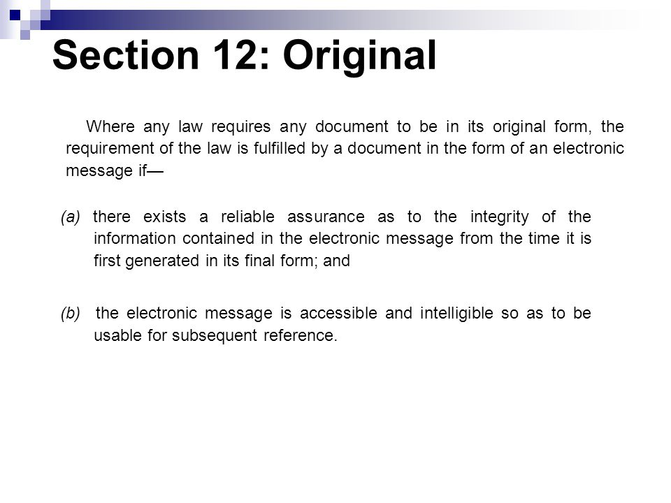 Section 12: Original (a) there exists a reliable assurance as to the integrity of the information contained in the electronic message from the time it is first generated in its final form; and (b) the electronic message is accessible and intelligible so as to be usable for subsequent reference.