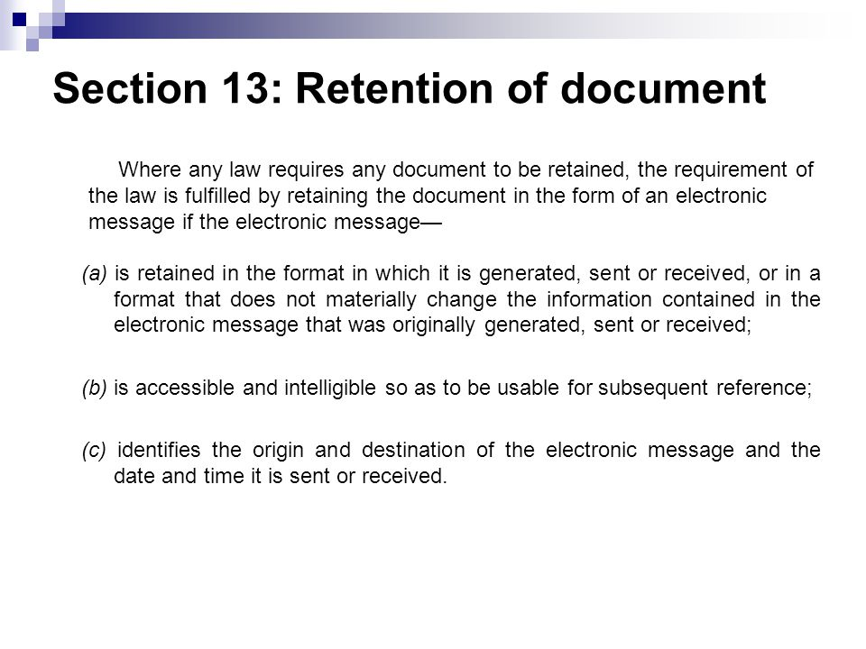 Section 13: Retention of document (a) is retained in the format in which it is generated, sent or received, or in a format that does not materially change the information contained in the electronic message that was originally generated, sent or received; (b) is accessible and intelligible so as to be usable for subsequent reference; (c) identifies the origin and destination of the electronic message and the date and time it is sent or received.