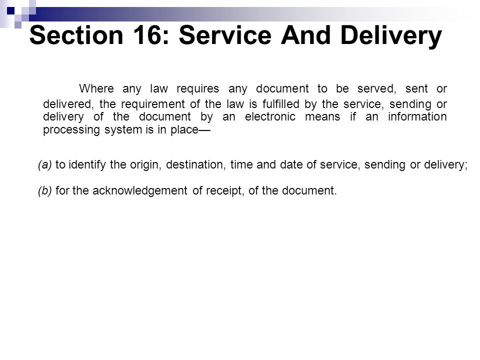 Section 16: Service And Delivery Where any law requires any document to be served, sent or delivered, the requirement of the law is fulfilled by the service, sending or delivery of the document by an electronic means if an information processing system is in place— (a) to identify the origin, destination, time and date of service, sending or delivery; (b) for the acknowledgement of receipt, of the document.