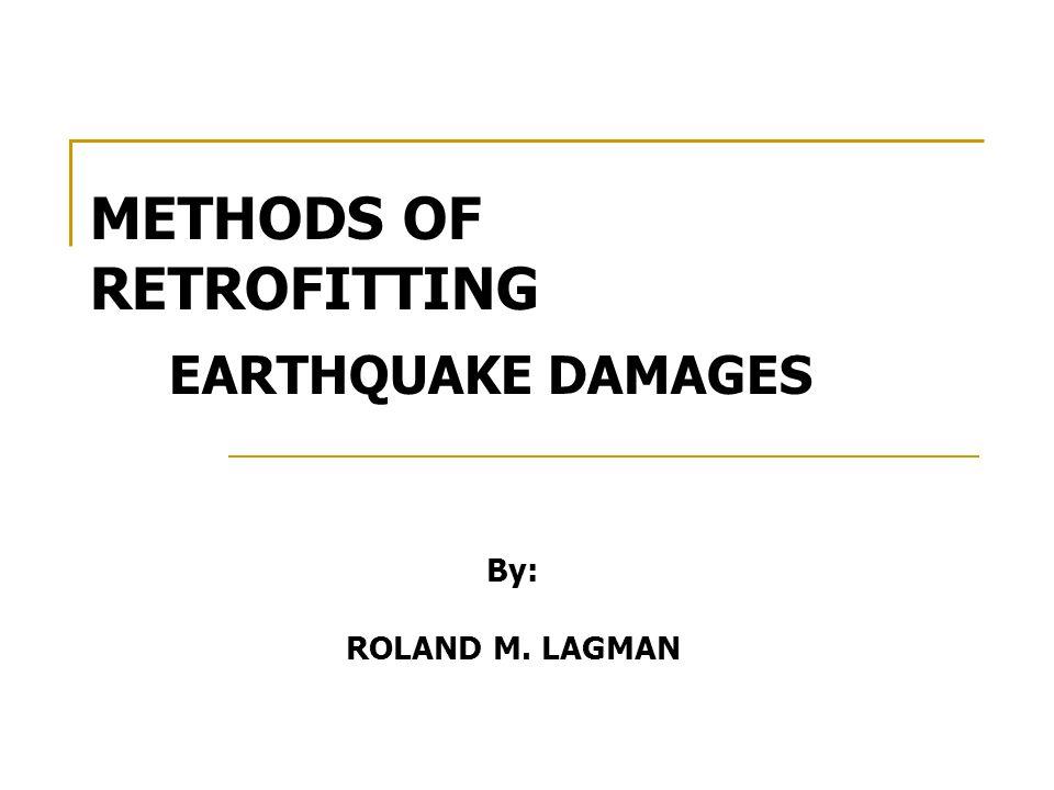 METHODS OF RETROFITTING EARTHQUAKE DAMAGES By: ROLAND M. LAGMAN