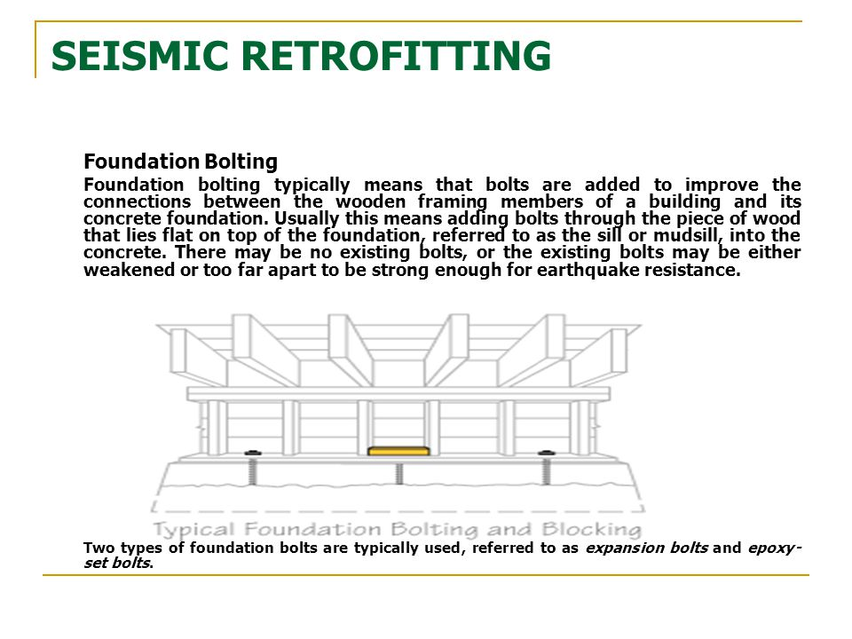 SEISMIC RETROFITTING Foundation Bolting Foundation bolting typically means that bolts are added to improve the connections between the wooden framing