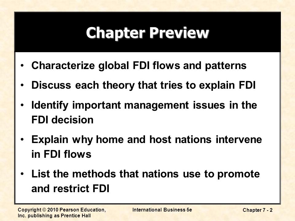 International Business 5e Chapter 7 - 2 Chapter Preview Characterize global FDI flows and patterns Discuss each theory that tries to explain FDI Identify important management issues in the FDI decision Explain why home and host nations intervene in FDI flows List the methods that nations use to promote and restrict FDI