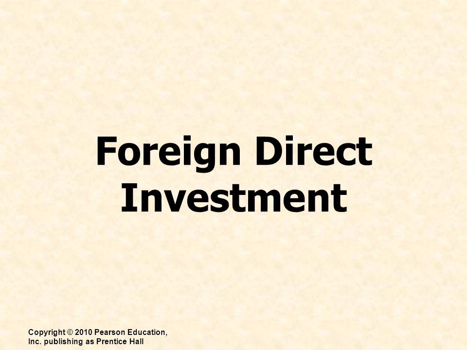 Foreign Direct Investment Copyright © 2010 Pearson Education, Inc. publishing as Prentice Hall