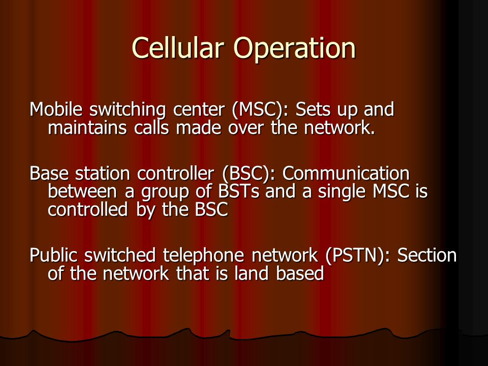 Cellular Operation Mobile switching center (MSC): Sets up and maintains calls made over the network. Base station controller (BSC): Communication betw