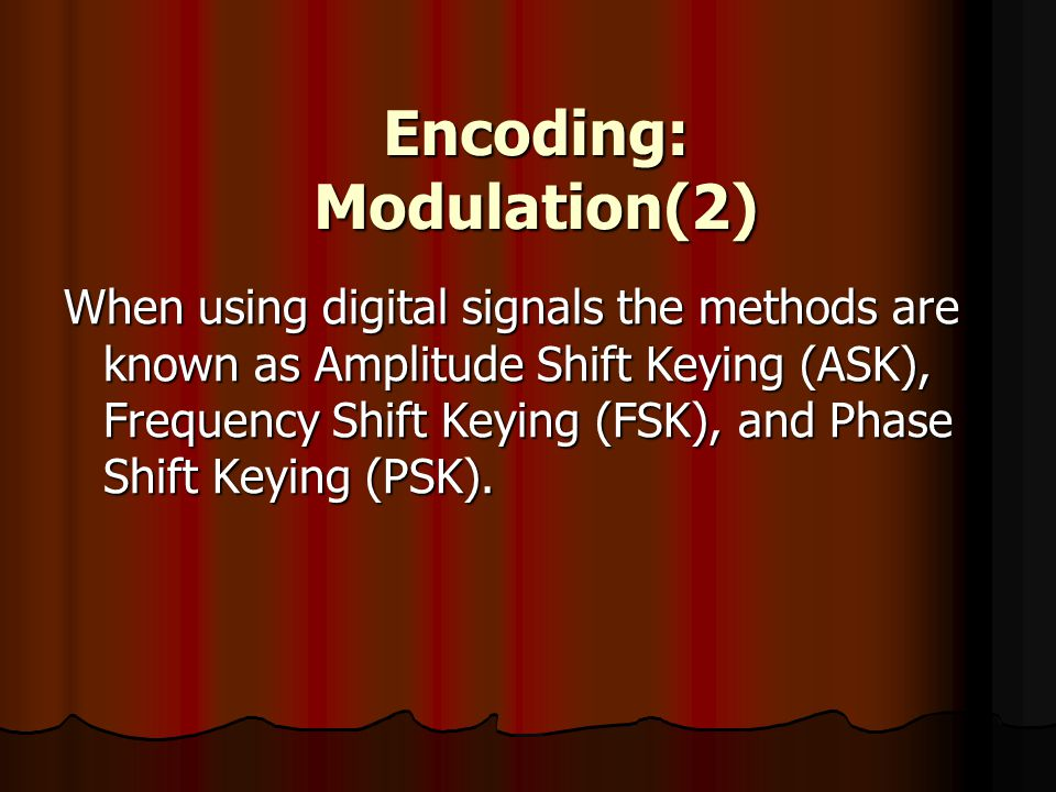 Encoding: Modulation(2) When using digital signals the methods are known as Amplitude Shift Keying (ASK), Frequency Shift Keying (FSK), and Phase Shif