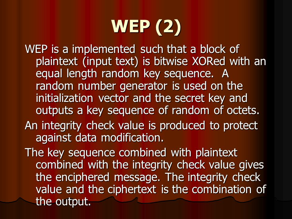 WEP (2) WEP is a implemented such that a block of plaintext (input text) is bitwise XORed with an equal length random key sequence. A random number ge