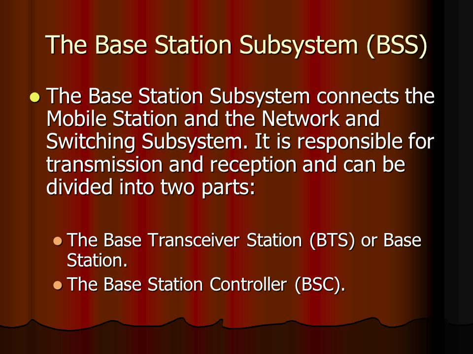 The Base Station Subsystem (BSS) The Base Station Subsystem connects the Mobile Station and the Network and Switching Subsystem. It is responsible for
