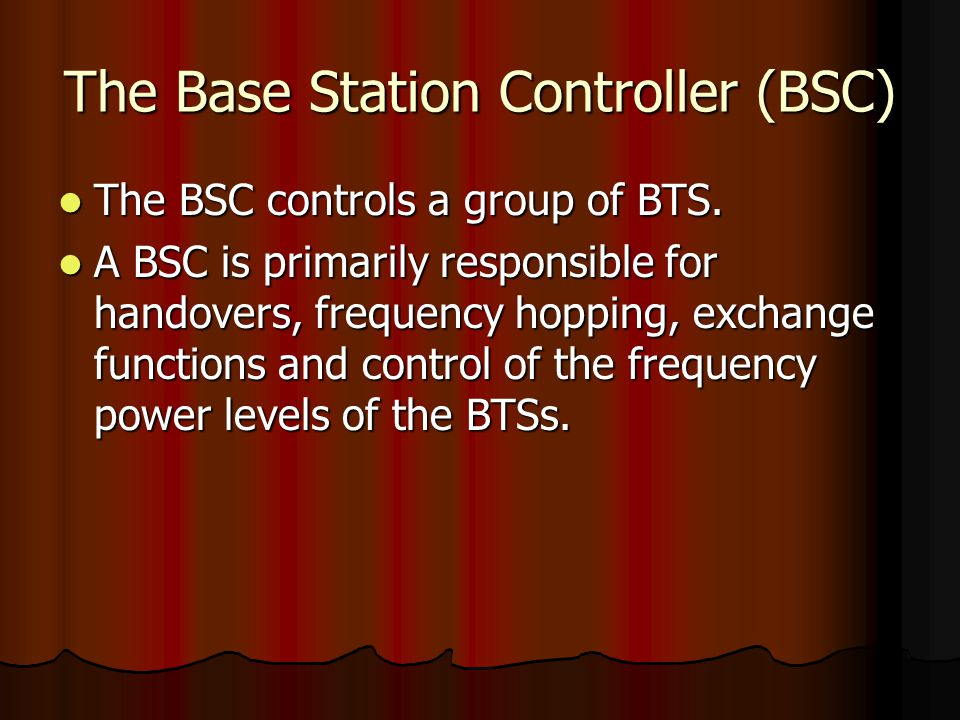 The Base Station Controller (BSC) The BSC controls a group of BTS. The BSC controls a group of BTS. A BSC is primarily responsible for handovers, freq