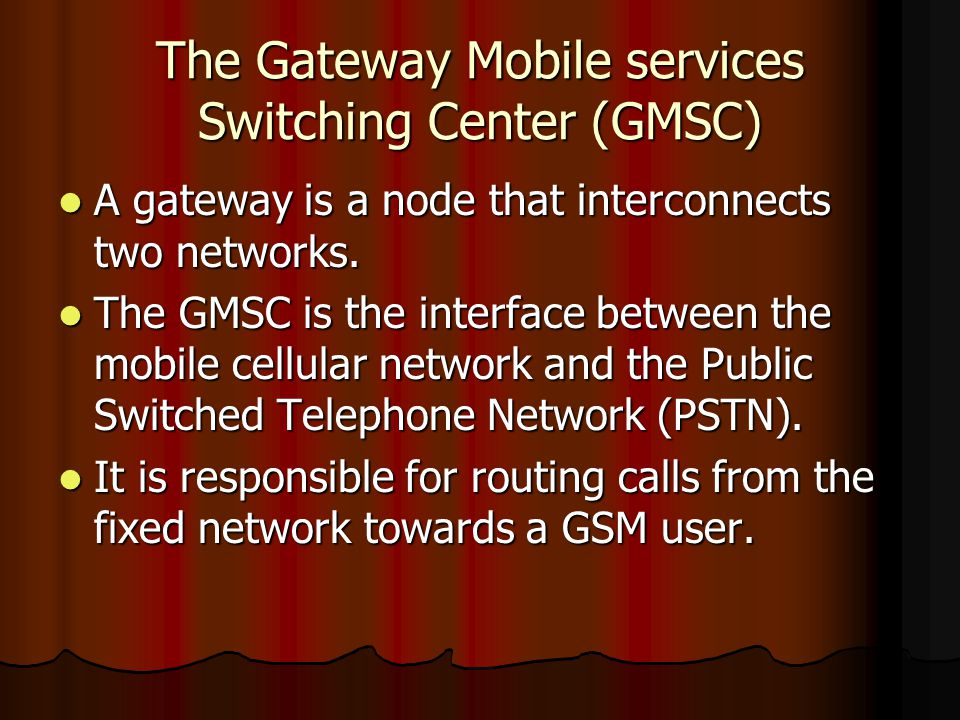 The Gateway Mobile services Switching Center (GMSC) A gateway is a node that interconnects two networks. A gateway is a node that interconnects two ne