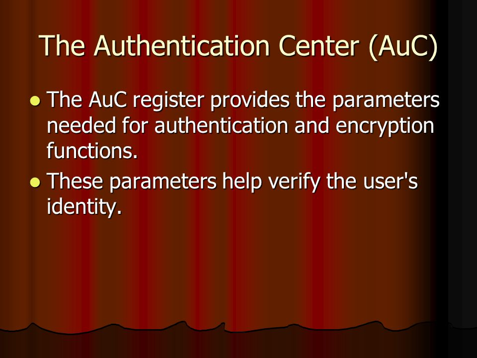 The Authentication Center (AuC) The AuC register provides the parameters needed for authentication and encryption functions. The AuC register provides