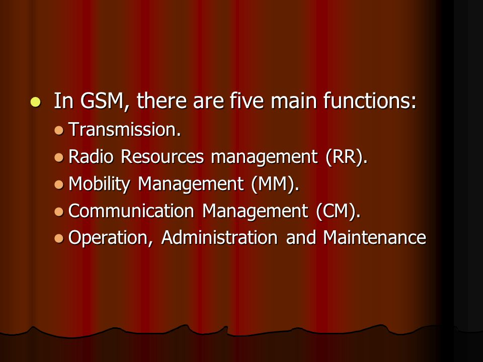 In GSM, there are five main functions: In GSM, there are five main functions: Transmission. Transmission. Radio Resources management (RR). Radio Resou