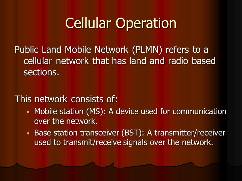 Cellular Operation Public Land Mobile Network (PLMN) refers to a cellular network that has land and radio based sections. This network consists of: Mo