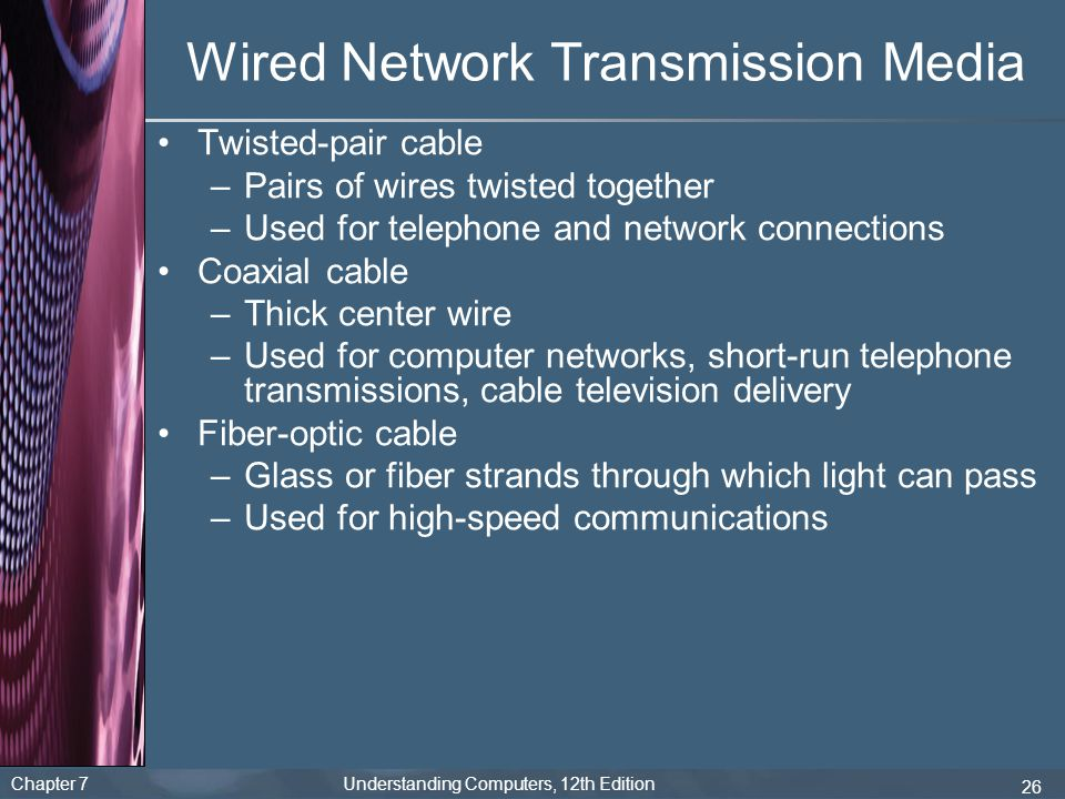 Chapter 7 Understanding Computers, 12th Edition 26 Wired Network Transmission Media Twisted-pair cable –Pairs of wires twisted together –Used for tele