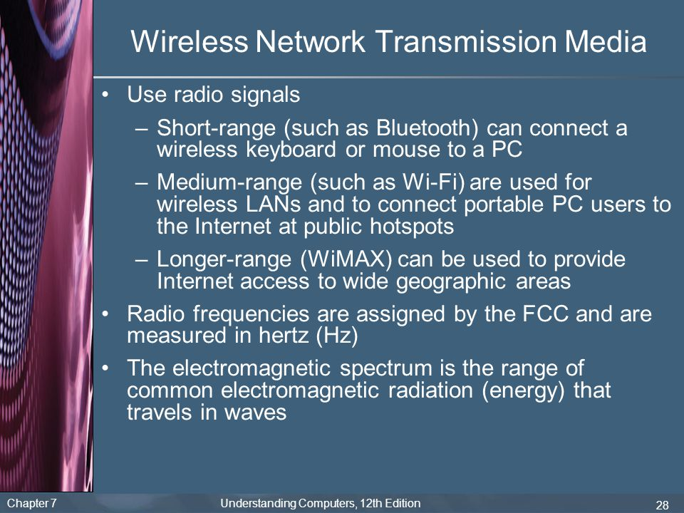 Chapter 7 Understanding Computers, 12th Edition 28 Wireless Network Transmission Media Use radio signals –Short-range (such as Bluetooth) can connect