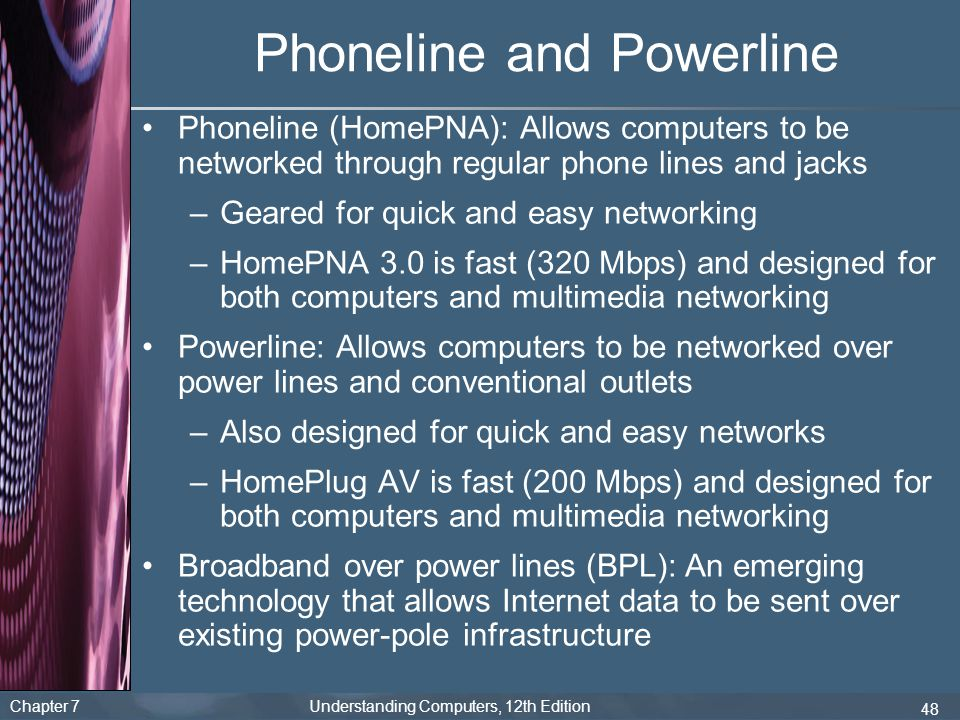 Chapter 7 Understanding Computers, 12th Edition 48 Phoneline and Powerline Phoneline (HomePNA): Allows computers to be networked through regular phone