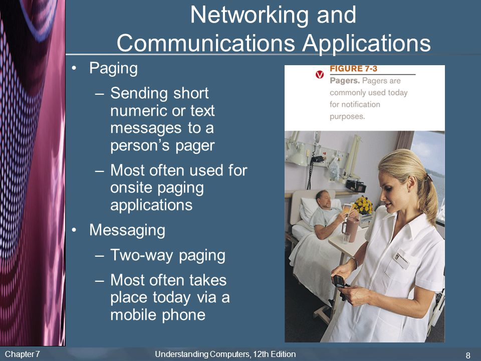 Chapter 7 Understanding Computers, 12th Edition 8 Networking and Communications Applications Paging –Sending short numeric or text messages to a perso