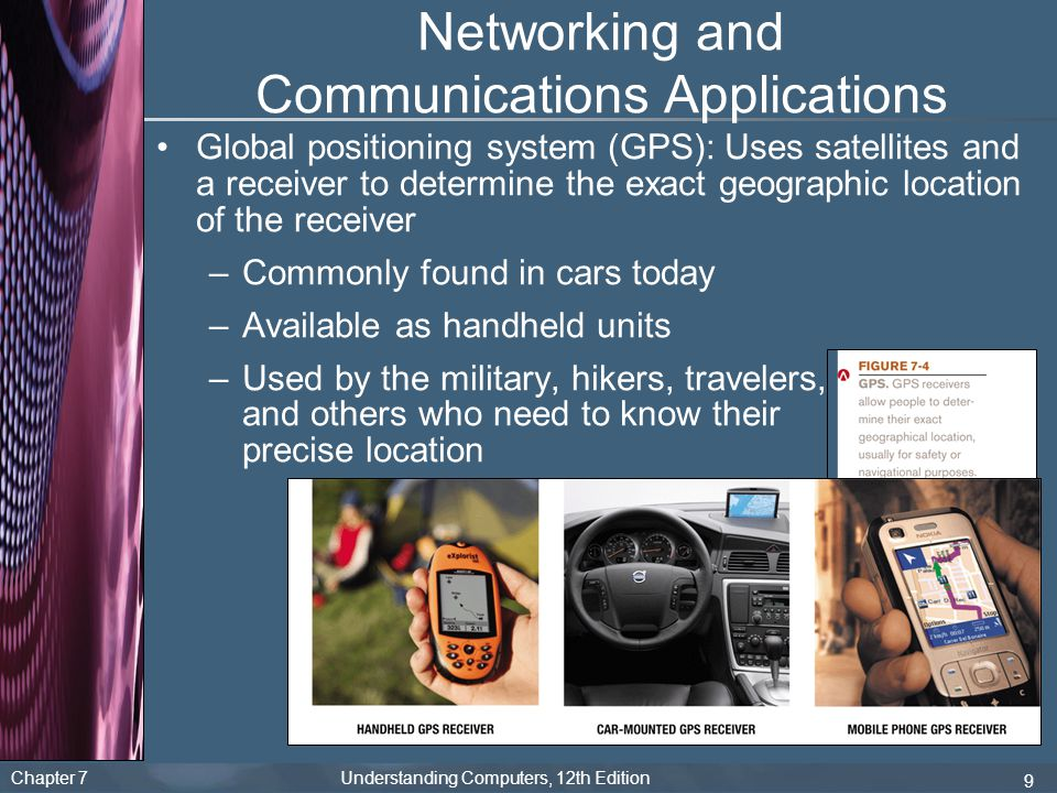 Chapter 7 Understanding Computers, 12th Edition 9 Networking and Communications Applications Global positioning system (GPS): Uses satellites and a re