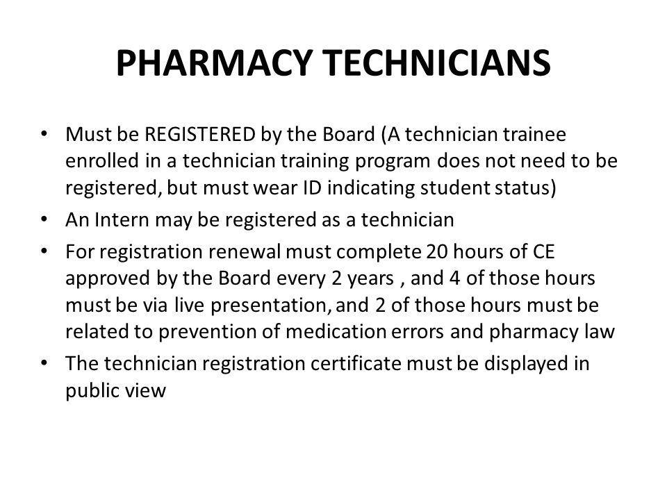PHARMACY TECHNICIANS A pharmacist may normally supervise only 1 technician, but the Board may allow any number of technicians to be supervised by a pharmacist (See Board Regulations 27.410) Technicians may initiate or receive telephone calls with a prescriber for refill authorization Must be at least 17 years old and complete a technician training program approved by the Board (Exempt from the training program requirement if registered before 1/1/2011 and has worked at least 1,500 hours or is certified by a program approved by the National Commission for Certifying Agencies) May not be a pharmacist whose license has been denied, suspended or restricted for disciplinary reasons.
