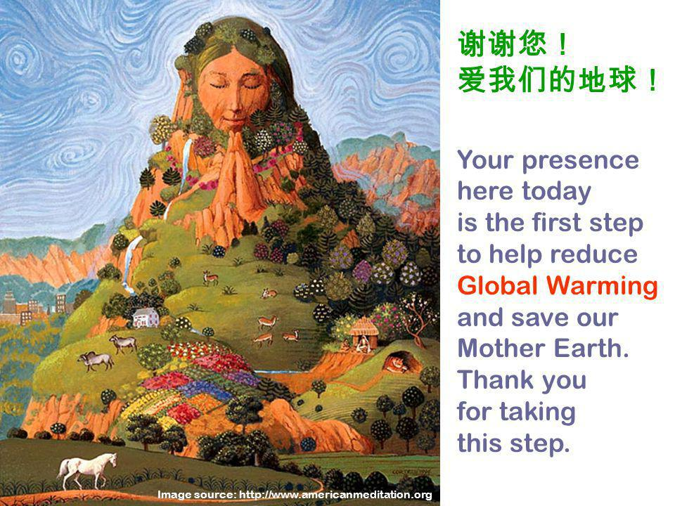 谢谢您! 爱我们的地球! Your presence here today is the first step to help reduce Global Warming and save our Mother Earth.