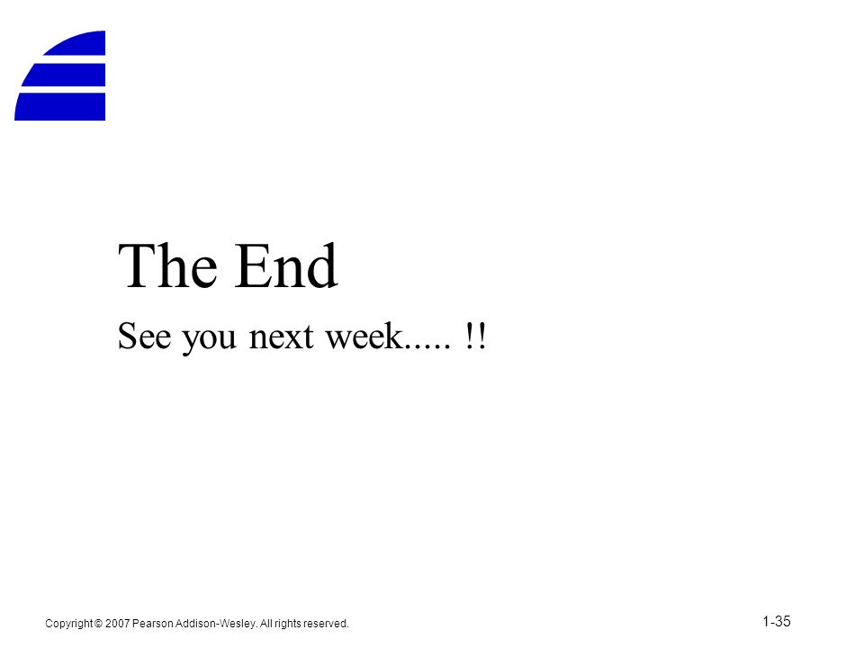 The End See you next week..... !! Copyright © 2007 Pearson Addison-Wesley. All rights reserved. 1-35