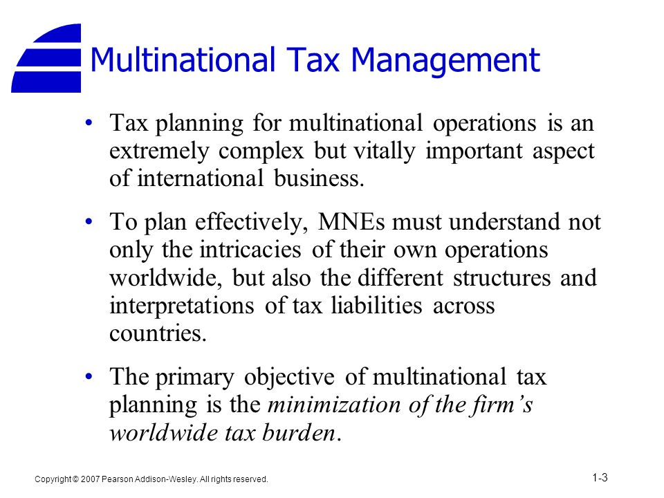 Copyright © 2007 Pearson Addison-Wesley. All rights reserved. 1-3 Multinational Tax Management Tax planning for multinational operations is an extreme