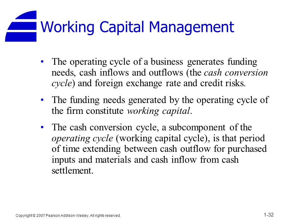 Copyright © 2007 Pearson Addison-Wesley. All rights reserved. 1-32 Working Capital Management The operating cycle of a business generates funding need