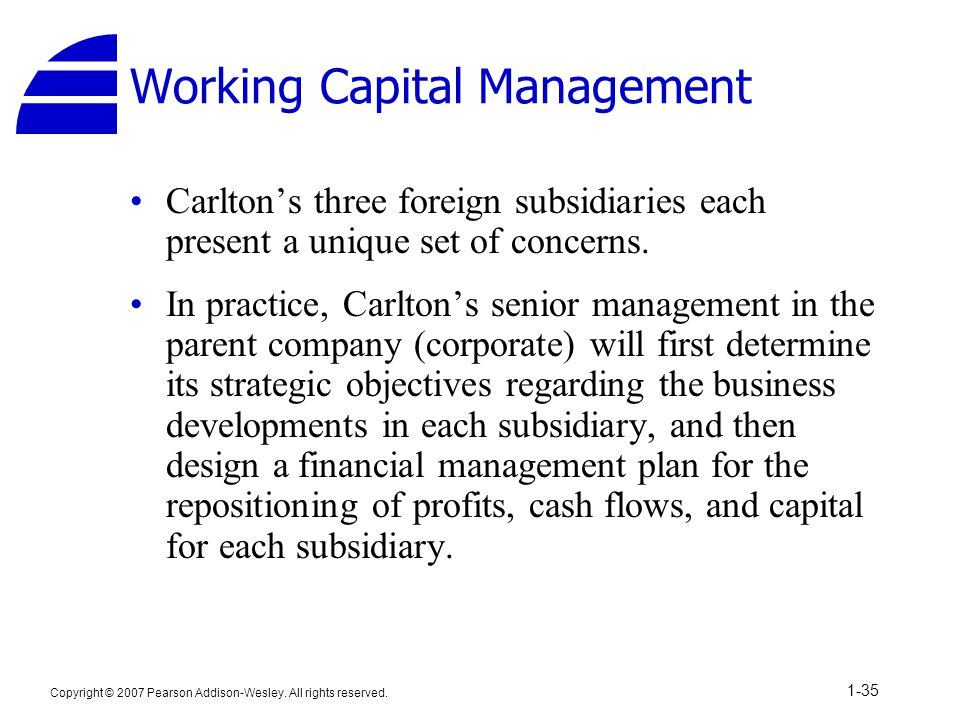 Copyright © 2007 Pearson Addison-Wesley. All rights reserved. 1-35 Working Capital Management Carlton's three foreign subsidiaries each present a uniq
