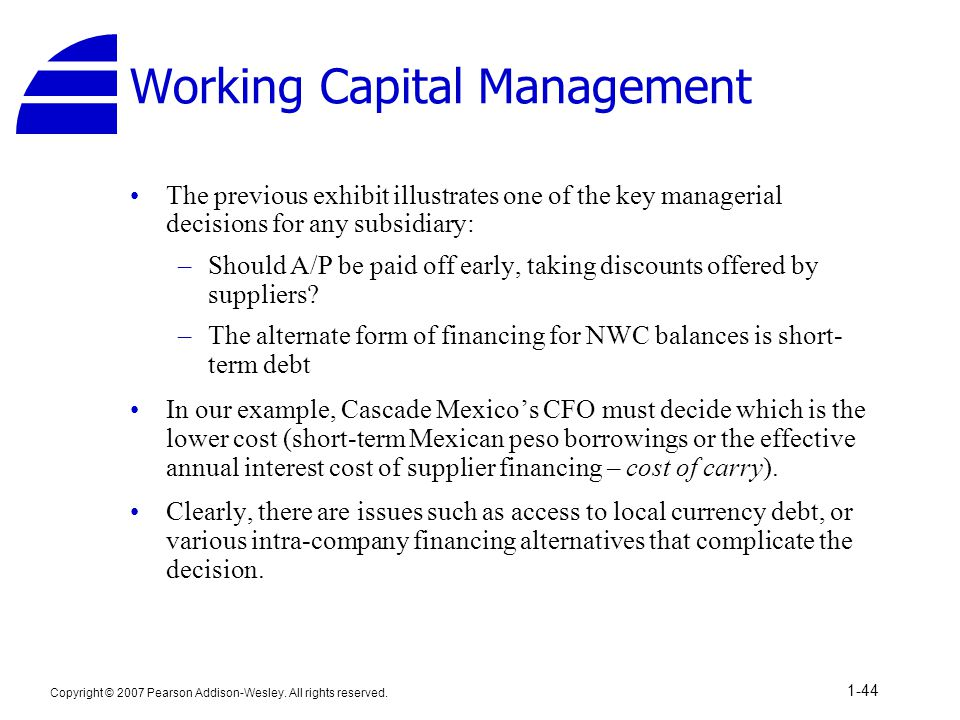 Copyright © 2007 Pearson Addison-Wesley. All rights reserved. 1-44 Working Capital Management The previous exhibit illustrates one of the key manageri