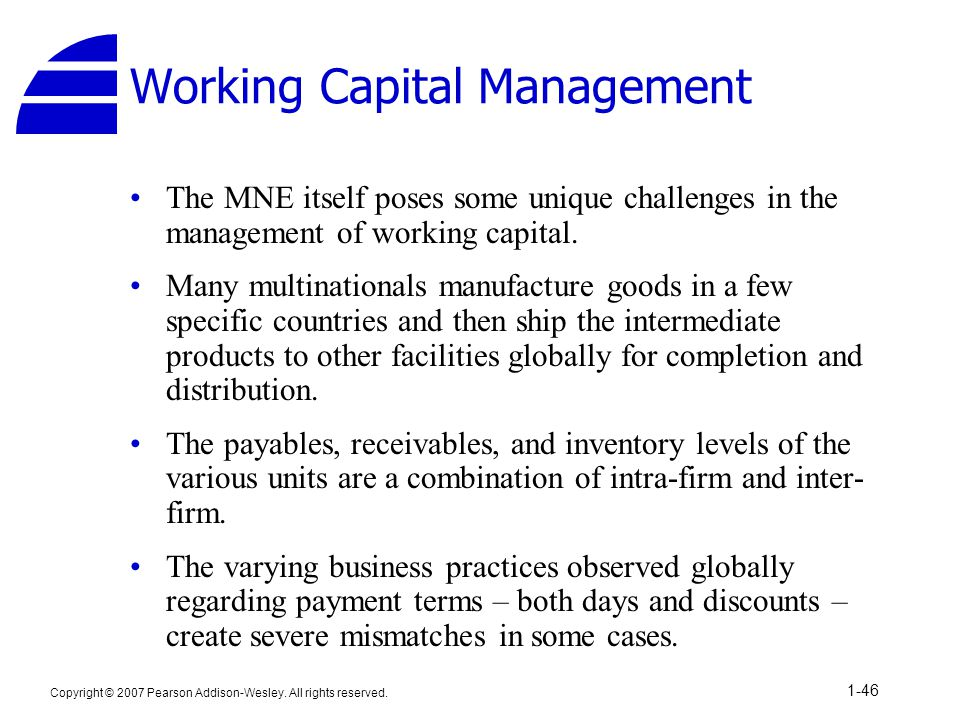 Copyright © 2007 Pearson Addison-Wesley. All rights reserved. 1-46 Working Capital Management The MNE itself poses some unique challenges in the manag