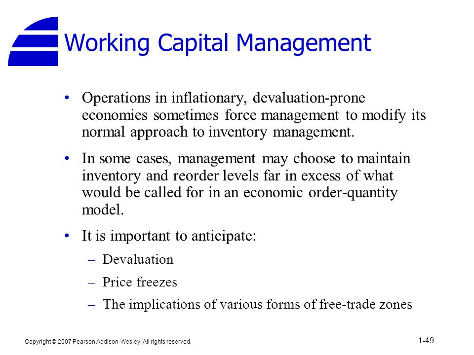 Copyright © 2007 Pearson Addison-Wesley. All rights reserved. 1-49 Working Capital Management Operations in inflationary, devaluation-prone economies