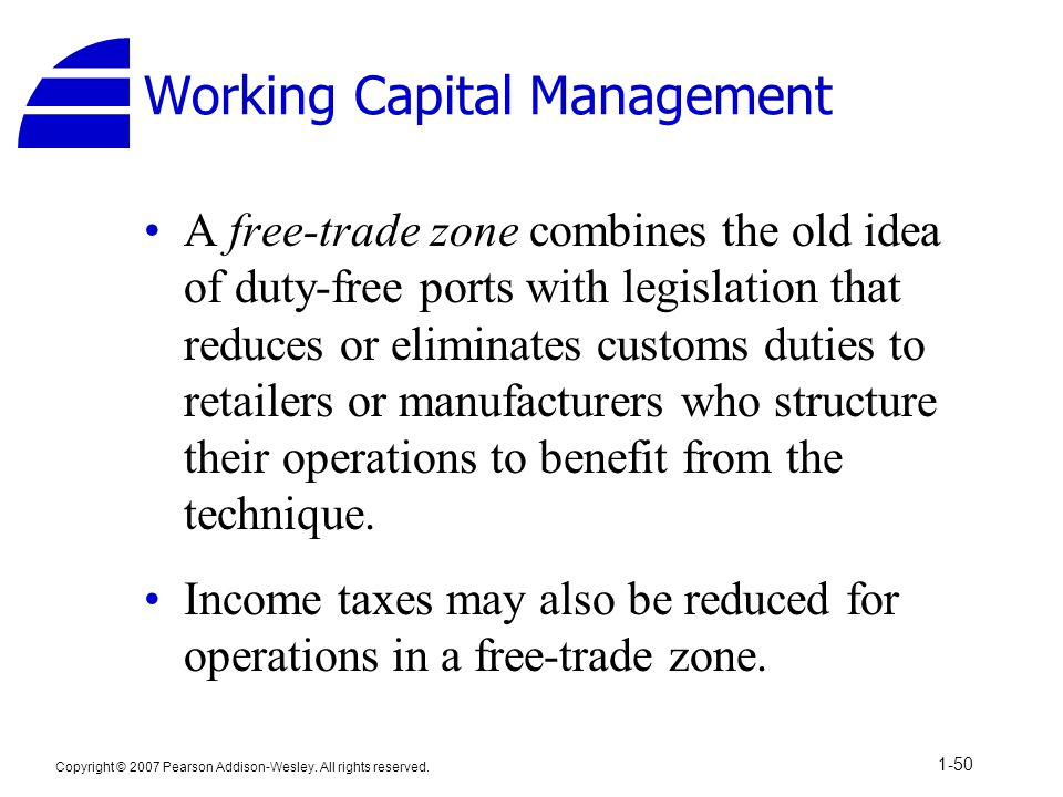 Copyright © 2007 Pearson Addison-Wesley. All rights reserved. 1-50 Working Capital Management A free-trade zone combines the old idea of duty-free por