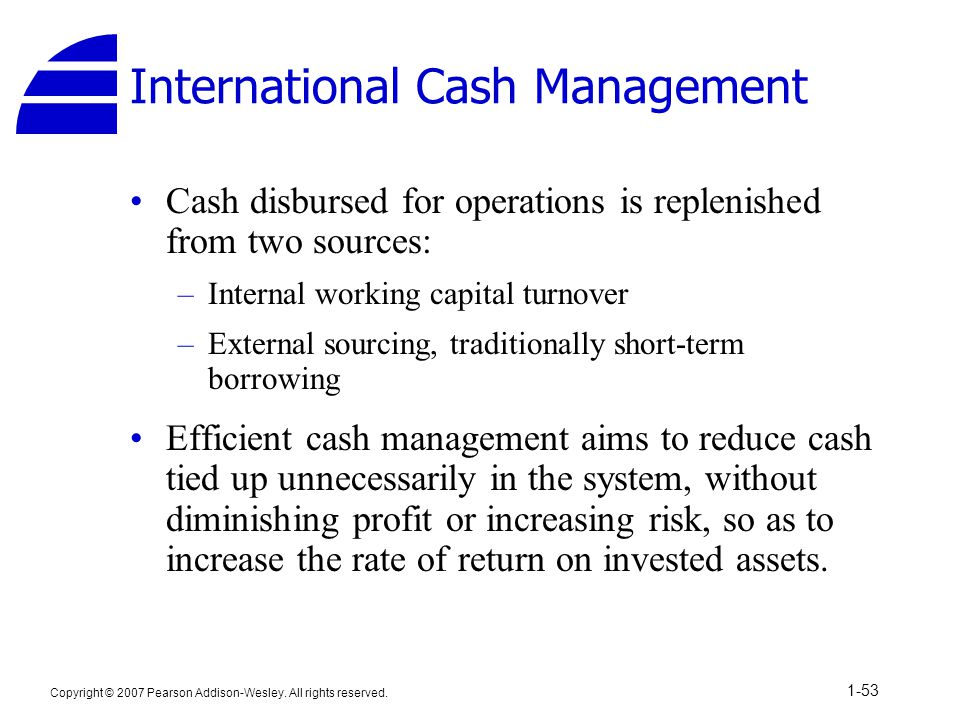 Copyright © 2007 Pearson Addison-Wesley. All rights reserved. 1-53 International Cash Management Cash disbursed for operations is replenished from two