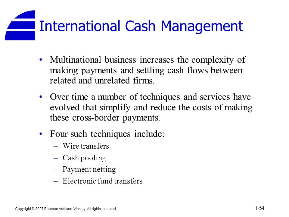 Copyright © 2007 Pearson Addison-Wesley. All rights reserved. 1-54 International Cash Management Multinational business increases the complexity of ma