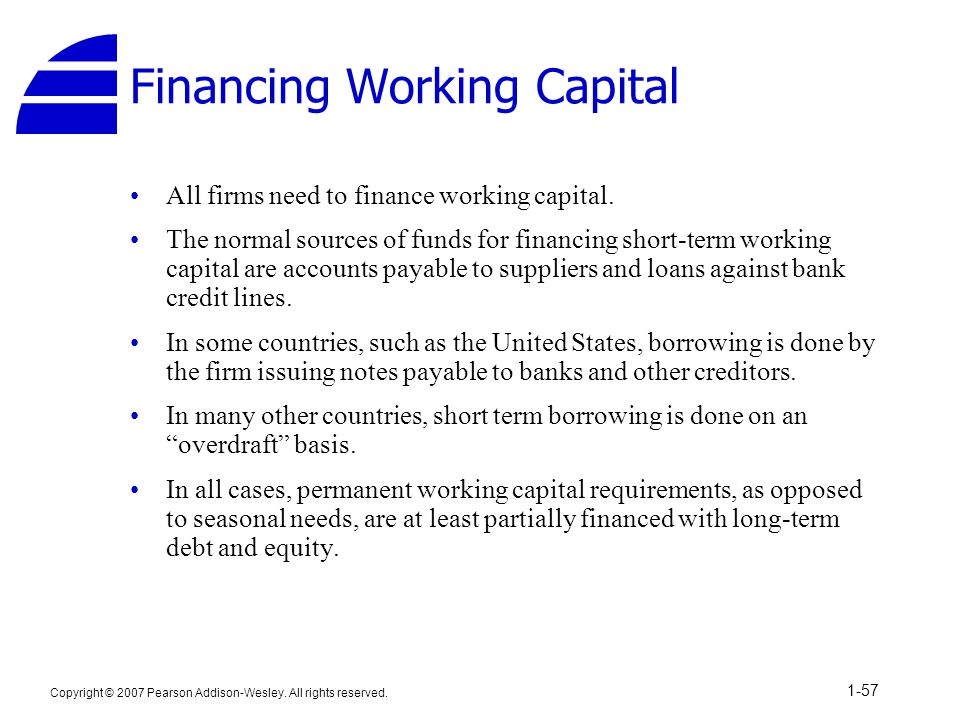 Copyright © 2007 Pearson Addison-Wesley. All rights reserved. 1-57 Financing Working Capital All firms need to finance working capital. The normal sou