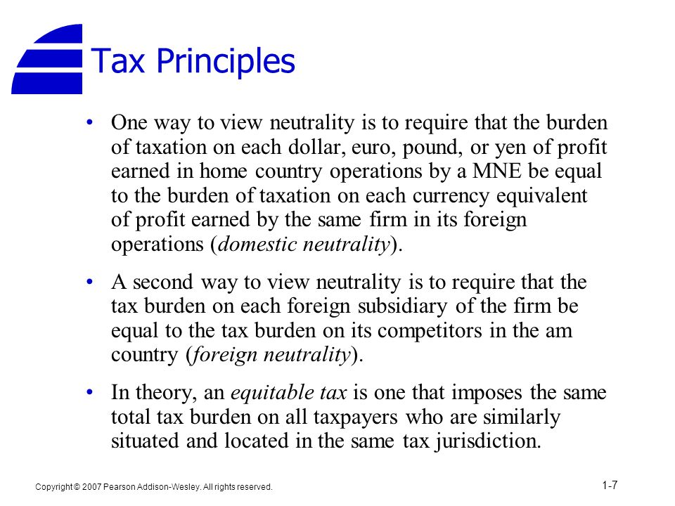 Copyright © 2007 Pearson Addison-Wesley. All rights reserved. 1-7 Tax Principles One way to view neutrality is to require that the burden of taxation