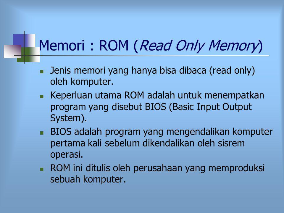 Memori : ROM (Read Only Memory) Jenis memori yang hanya bisa dibaca (read only) oleh komputer.