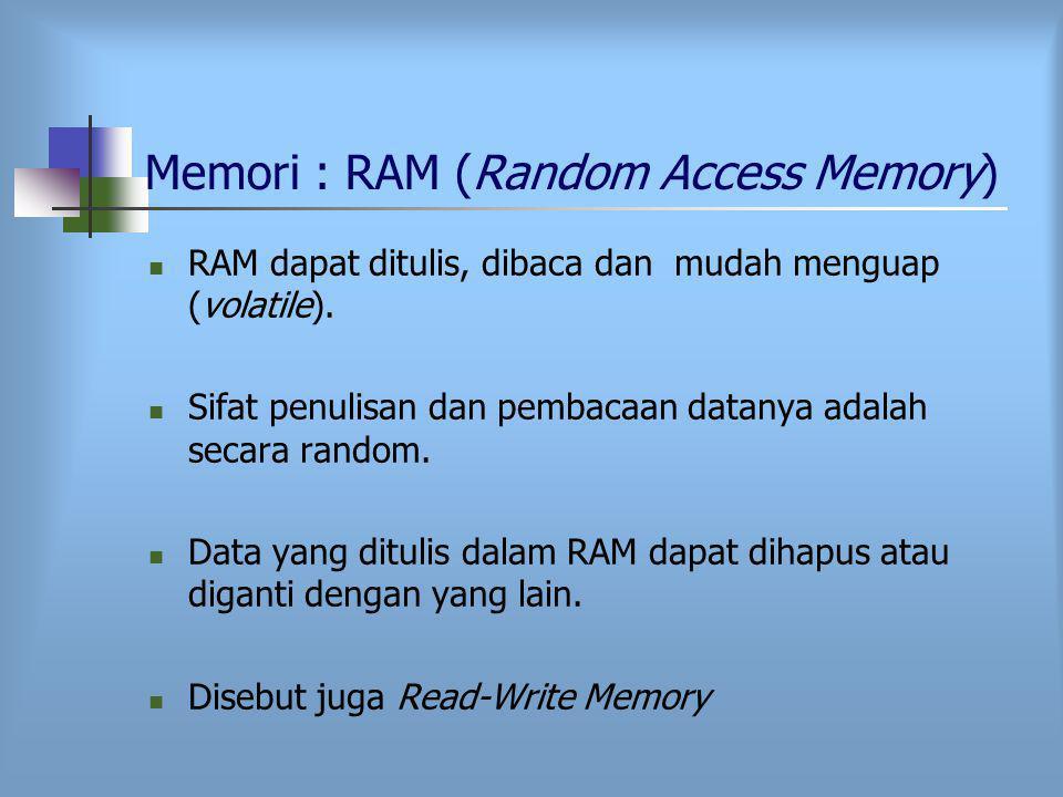 Memori : RAM (Random Access Memory) RAM dapat ditulis, dibaca dan mudah menguap (volatile).