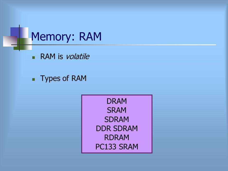 Memory: RAM RAM is volatile Types of RAM DRAM SRAM SDRAM DDR SDRAM RDRAM PC133 SRAM